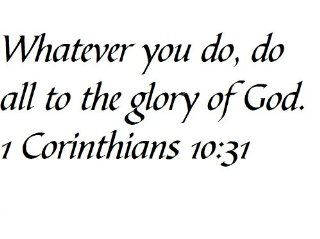 Whatever you do, do all to the glory of God. 1 Corinthians 1031   Wall and home scripture, lettering, quotes, images, stickers, decals, art, and more