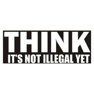 "THINK It's Not Illegal Yet   8"" WHITE   Vinyl Decal Sticker   NOTEBOOK, LAPTOP, WALL, WINDOW, CAR, TRUCK, MOTORCYCLE Automotive"